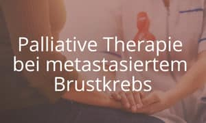 Palliative Therapie bei metastasiertem Brustkrebs